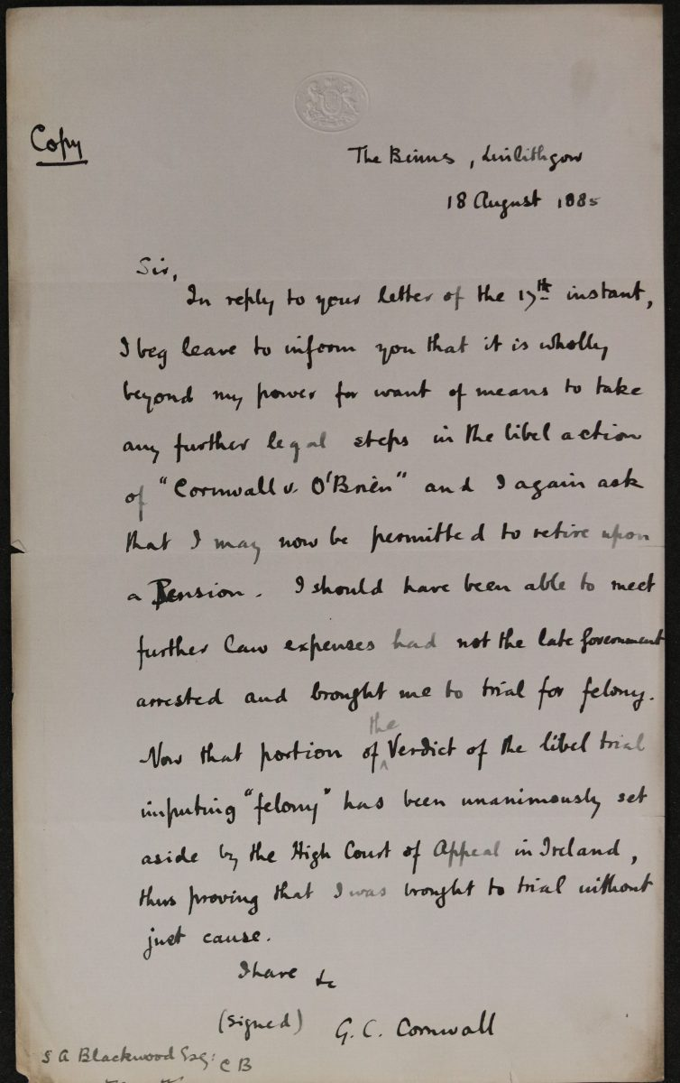 """Handwritten document. In the top left corner is the word 'copy' and in the top right 'The Binns Linlithgow. 18 August 1885'. The main body reads 'Sir, In response to your letter of 17th instant, I beg leave to inform you that it is wholly beyond my power for want of means to take any further legal steps in the libel action of """"Cornwall v O'Brien"""" and again ask that I may be permitted to retire upon a Pension. I should have been able to meet further law expenses had not the late Government arrested and brought me to trial for felony. Now that portion of the Verdict of the libel trial imputing """"felony"""" has been unanimously set aside by the High Court of Appeal in Ireland, thus proving that I was brought to trial without just cause. I have etc (signed) G C Cornwall'. In the bottom left hand corner is 'S A Blackwood'."""